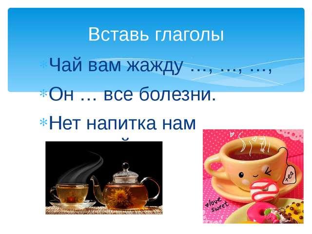 Чай вам жажду …, …, …, Он … все болезни. Нет напитка нам полезней. Вставь гла...