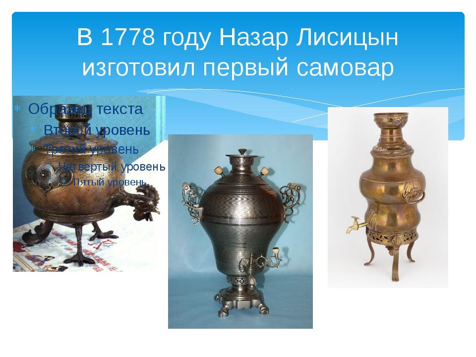 В 1778 году Назар Лисицын изготовил первый самовар