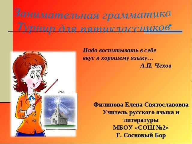 Надо воспитывать в себе вкус к хорошему языку… А.П. Чехов Филинова Елена С...