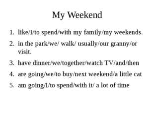 My Weekend I like to spend my weekends with my family. We usually walk in the