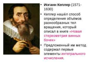 Иоганн Кеплер (1571-1630) Кеплер нашёл способ определения объёмов разнообразн