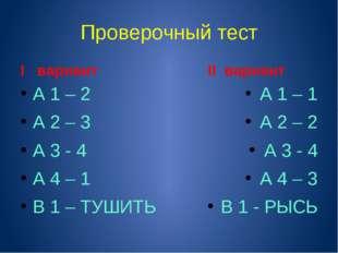 Проверочный тест I вариант А 1 – 2 А 2 – 3 А 3 - 4 А 4 – 1 В 1 – ТУШИТЬ II ва