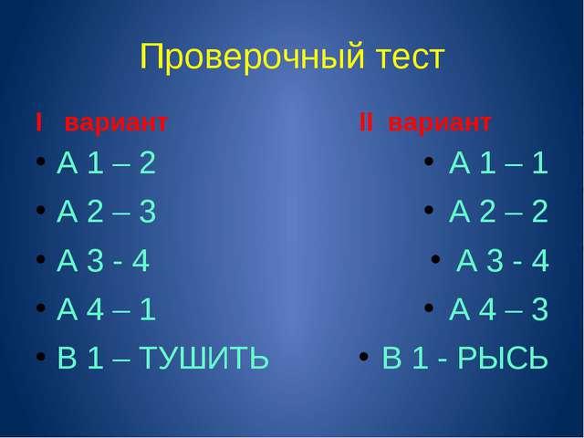 Проверочный тест I вариант А 1 – 2 А 2 – 3 А 3 - 4 А 4 – 1 В 1 – ТУШИТЬ II ва...