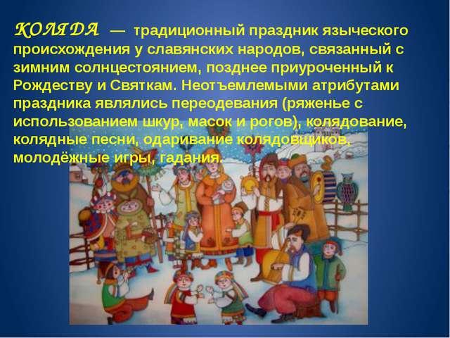 КОЛЯДА — традиционный праздник языческого происхождения у славянских народов,...