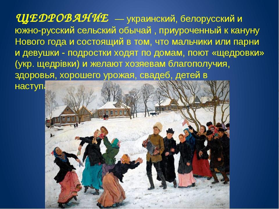ЩЕДРОВАНИЕ — украинский, белорусский и южно-русский сельский обычай , приуроч...