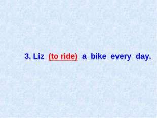 3. Liz (to ride) a bike every day.