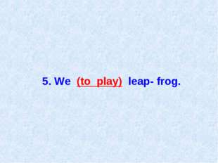 5. We (to play) leap- frog.