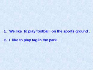 We like to play football on the sports ground . 2. I like to play tag in the