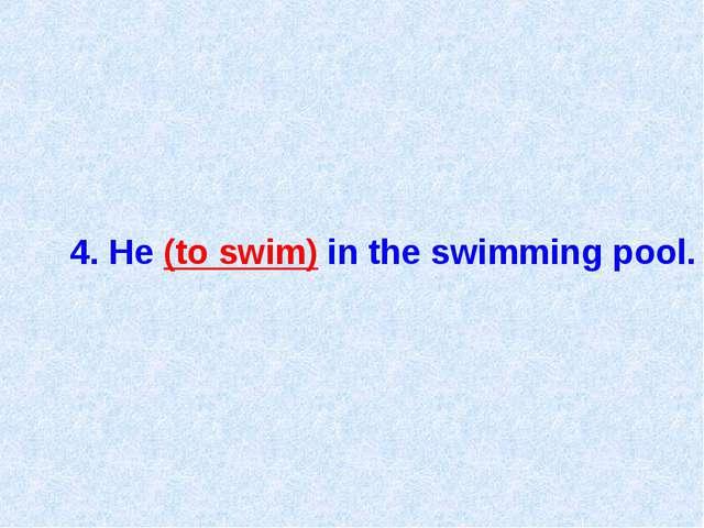 4. He (to swim) in the swimming pool.