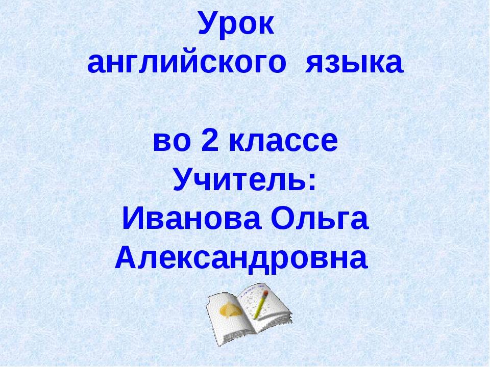 Урок английского языка во 2 классе Учитель: Иванова Ольга Александровна