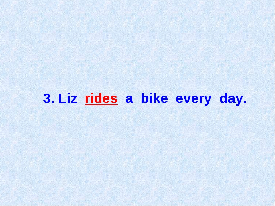 3. Liz rides a bike every day.