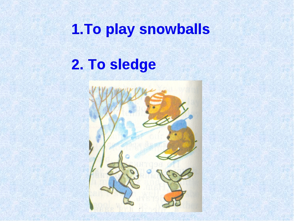 To play snowballs 2. To sledge