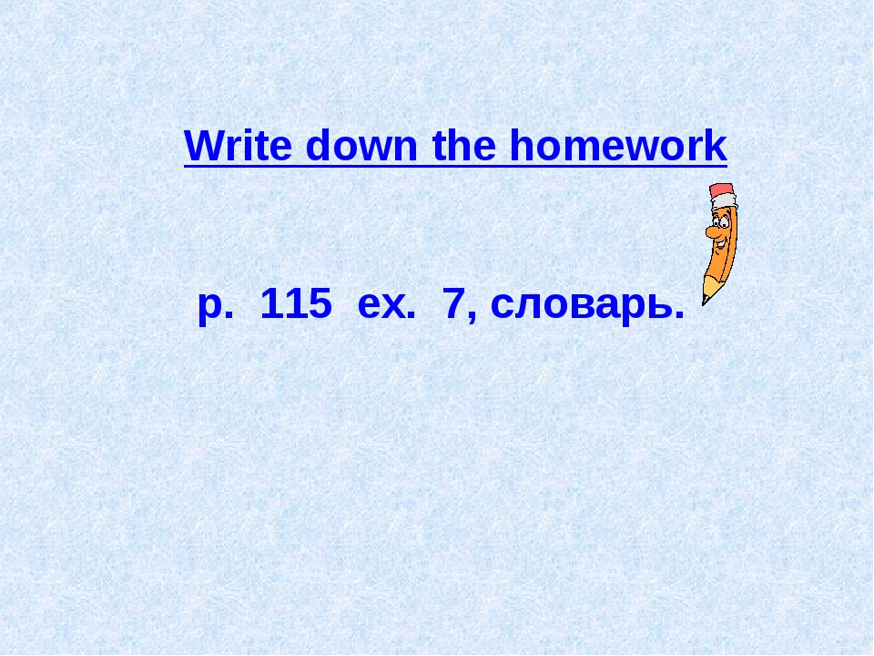 Write down the homework p. 115 ex. 7, словарь.