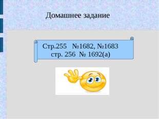Стр.255 №1682, №1683 стр. 256 № 1692(а) Домашнее задание