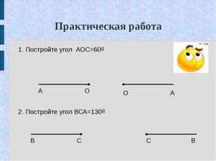 Практическая работа 1. Постройте угол АОС=60º 2. Постройте угол ВСА=130º А О