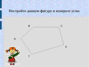 Постройте данную фигуру и измерьте углы А К Т В С
