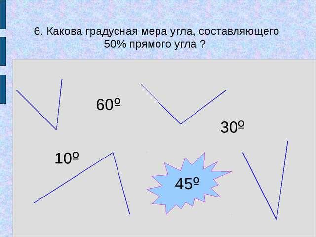 10º 60º 30º 45º 6. Какова градусная мера угла, составляющего 50% прямого угл...