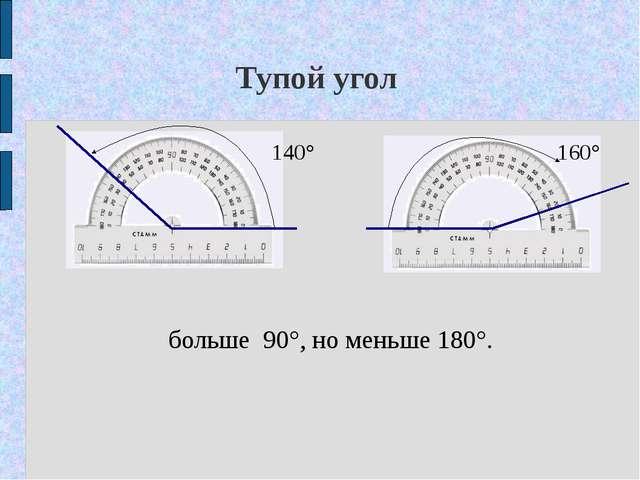 Тупой угол 140° 160° больше 90°, но меньше 180°.