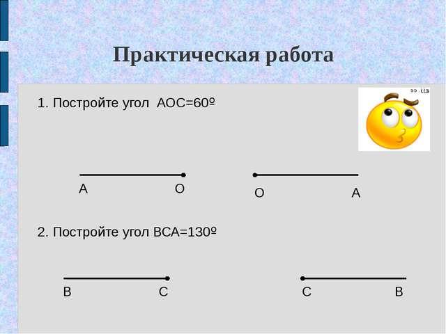 Практическая работа 1. Постройте угол АОС=60º 2. Постройте угол ВСА=130º А О...