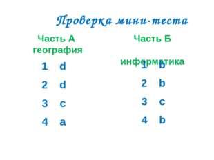 Проверка мини-теста Часть А география Часть Б информатика 1 d 2 d 3 c 4 a 1 b