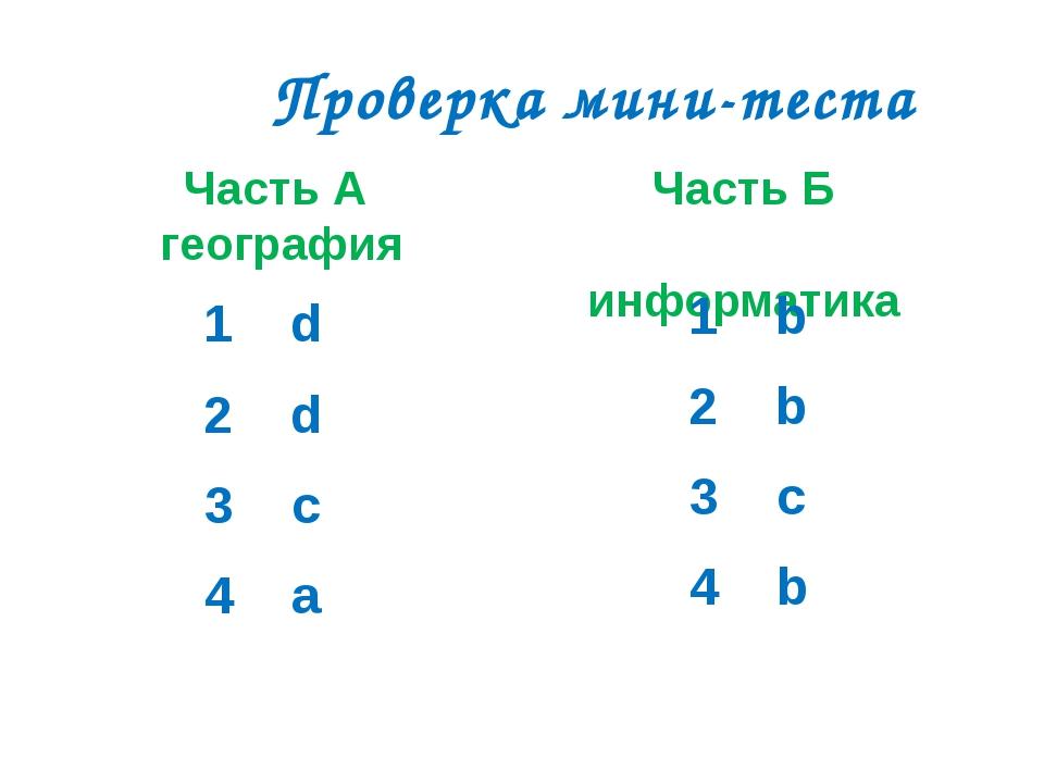 Проверка мини-теста Часть А география Часть Б информатика 1 d 2 d 3 c 4 a 1 b...