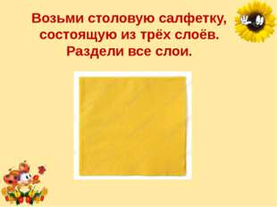 Возьми столовую салфетку, состоящую изтрёх слоёв. Раздели все слои. Лукяненк