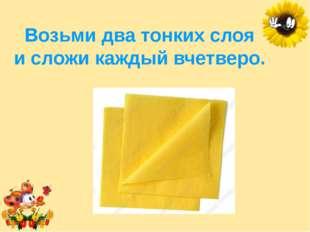 Возьми два тонких слоя исложи каждый вчетверо. Лукяненко Элеонора Анатольевн