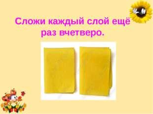 Сложи каждый слой ещё раз вчетверо. Лукяненко Элеонора Анатольевна, учитель н