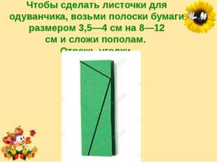 Чтобы сделать листочки для одуванчика, возьми полоски бумаги размером 3,5—4 с