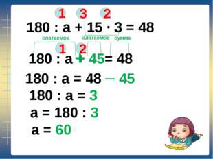 180 : а + 15 ∙ 3 = 48 1 2 3 180 : а + 45= 48 + 1 2 слагаемое слагаемое сумма
