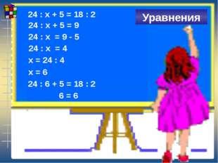 24 : х + 5 = 18 : 2 Уравнения 24 : х + 5 = 9 24 : х = 9 - 5 24 : х = 4 х = 2