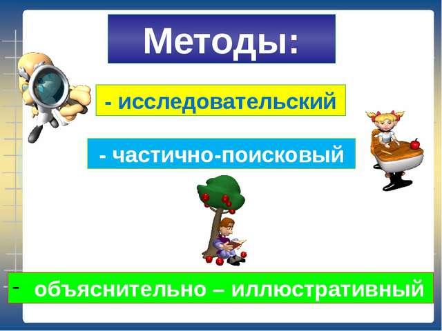 Методы: объяснительно – иллюстративный - частично-поисковый - исследовательский