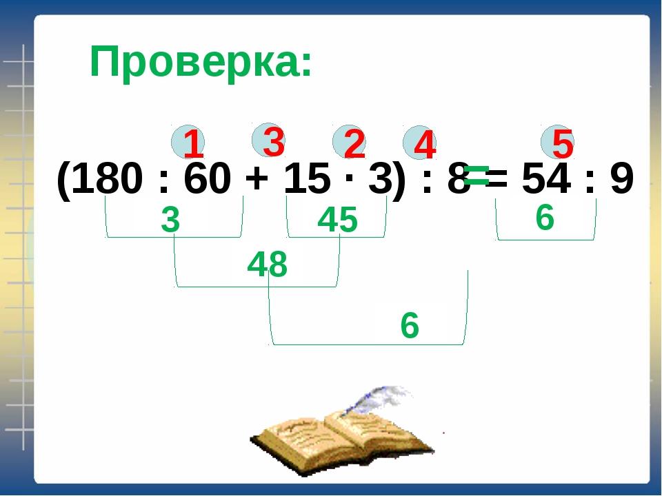 Проверка: (180 : 60 + 15 ∙ 3) : 8 = 54 : 9 1 2 3 4 5 3 45 48 6 6 =