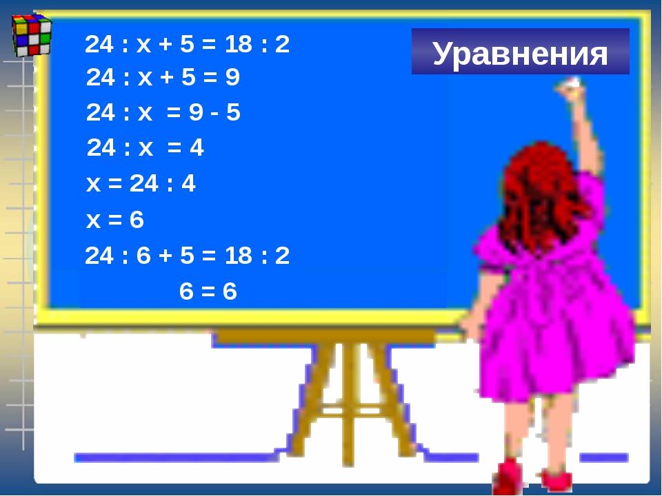 24 : х + 5 = 18 : 2 Уравнения 24 : х + 5 = 9 24 : х = 9 - 5 24 : х = 4 х = 2...