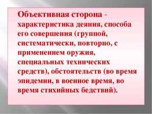 Объективная сторона - характеристика деяния, способа его совершения (группой,