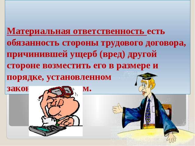 Материальная ответственность есть обязанность стороны трудового договора, при...