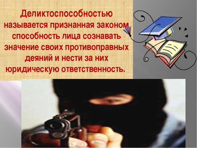 Деликтоспособностью называется признанная законом способность лица сознавать...