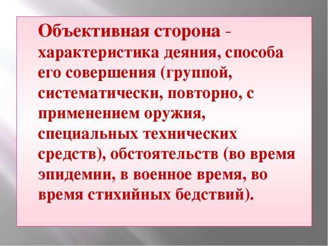 Объективная сторона - характеристика деяния, способа его совершения (группой,...