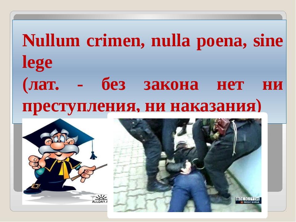 Nullum crimen, nulla poena, sine lege (лат. - без закона нет ни преступления,...