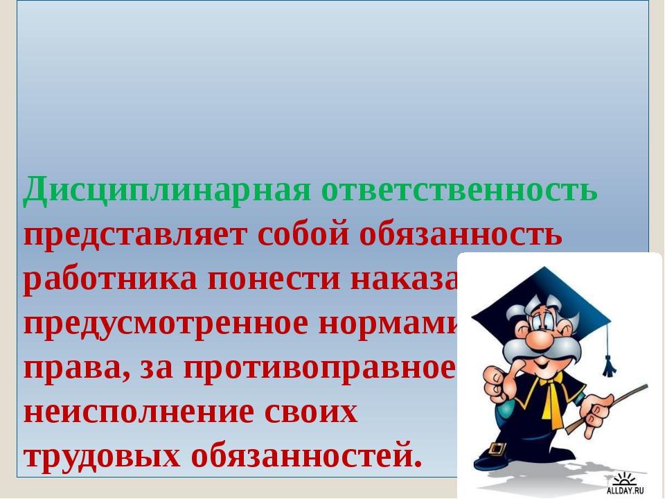 Дисциплинарная ответственность представляет собой обязанность работника понес...