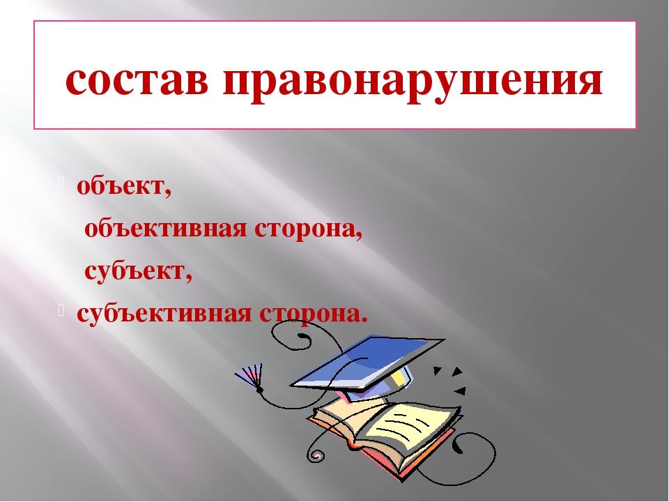 состав правонарушения объект, объективная сторона, субъект, субъективная стор...