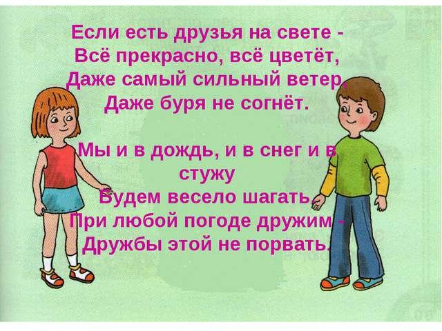 Если есть друзья на свете - Всё прекрасно, всё цветёт, Даже самый сильный вет...