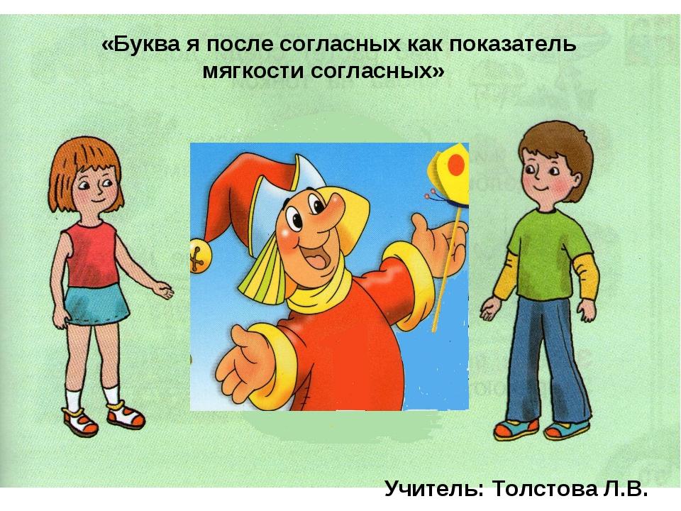 «Буква я после согласных как показатель мягкости согласных» Учитель: Толстова...