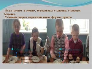 Кашу готовят в семьях, в школьных столовых, столовых больниц. С кашами подаю
