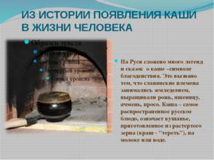 ИЗ ИСТОРИИ ПОЯВЛЕНИЯ КАШИ В ЖИЗНИ ЧЕЛОВЕКА На Руси сложено много легенд и ска