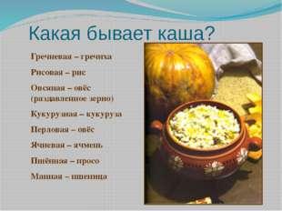 Какая бывает каша? Гречневая – гречиха Рисовая – рис Овсяная – овёс (раздавле