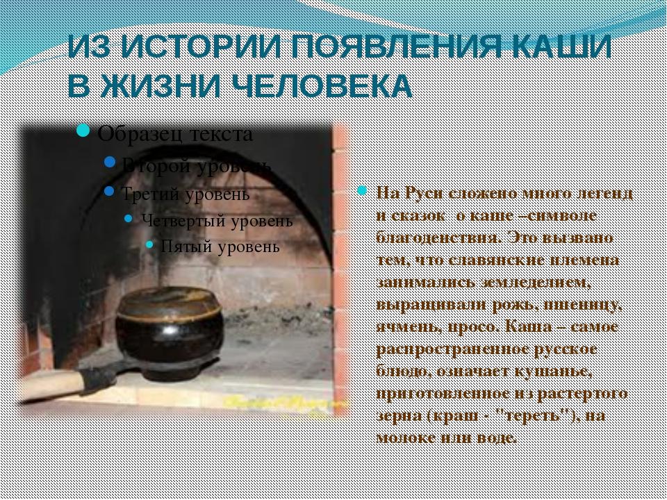 ИЗ ИСТОРИИ ПОЯВЛЕНИЯ КАШИ В ЖИЗНИ ЧЕЛОВЕКА На Руси сложено много легенд и ска...