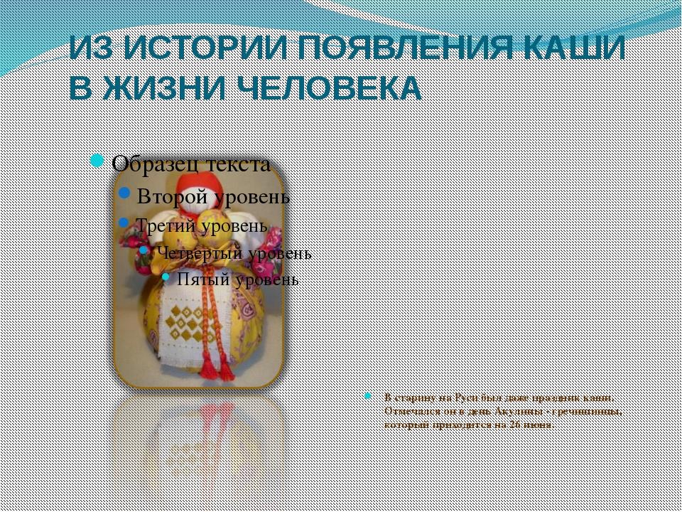 ИЗ ИСТОРИИ ПОЯВЛЕНИЯ КАШИ В ЖИЗНИ ЧЕЛОВЕКА В старину на Руси был даже праздни...