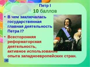 Петр I 10 баллов В чем заключалась государственная главная деятельность Петра