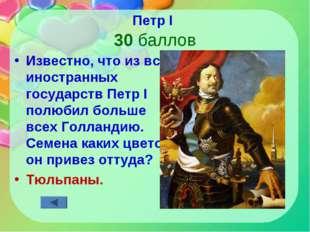 Петр I 30 баллов Известно, что из всех иностранных государств Петр I полюбил